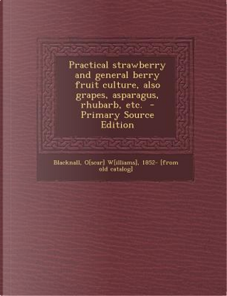 Practical Strawberry and General Berry Fruit Culture, Also Grapes, Asparagus, Rhubarb, Etc. by O. W. Blacknall