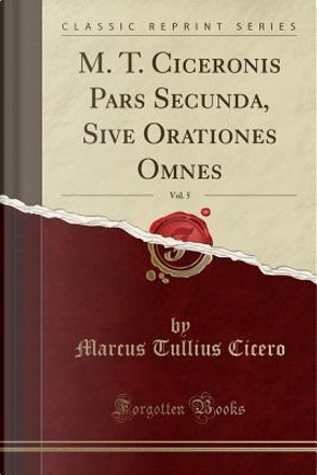 M. T. Ciceronis Pars Secunda, Sive Orationes Omnes, Vol. 5 (Classic Reprint) by Marcus Tullius Cicero
