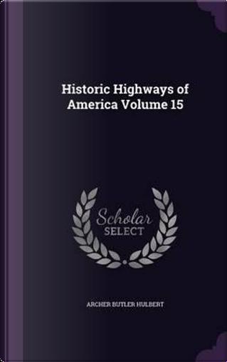 Historic Highways of America Volume 15 by Archer Butler Hulbert