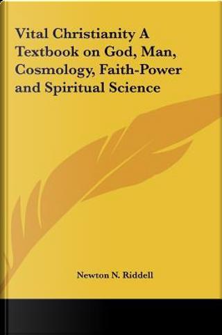 Vital Christianity a Textbook on God, Man, Cosmology, Faith-Power and Spiritual Science by Newton N. Riddell