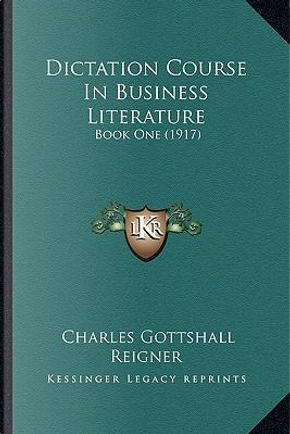 Dictation Course in Business Literature by Charles Gottshall Reigner