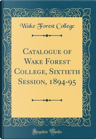 Catalogue of Wake Forest College, Sixtieth Session, 1894-95 (Classic Reprint) by Wake Forest College
