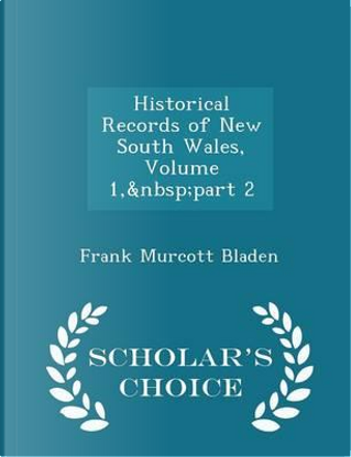 Historical Records of New South Wales, Volume 1, Part 2 - Scholar's Choice Edition by Frank Murcott Bladen