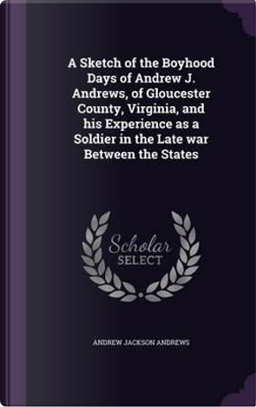 A Sketch of the Boyhood Days of Andrew J. Andrews, of Gloucester County, Virginia, and His Experience as a Soldier in the Late War Between the States by Andrew Jackson Andrews