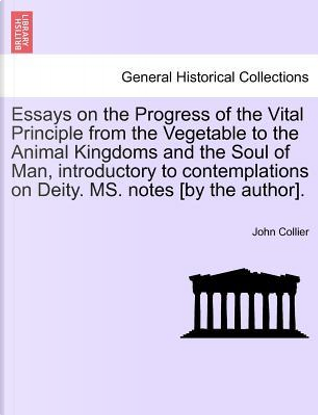 Essays on the Progress of the Vital Principle from the Vegetable to the Animal Kingdoms and the Soul of Man, introductory to contemplations on Deity. MS. notes [by the author]. by John Collier