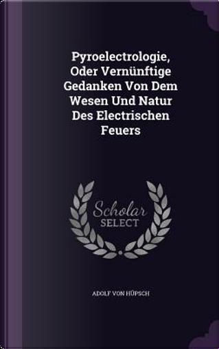 Pyroelectrologie, Oder Vernunftige Gedanken Von Dem Wesen Und Natur Des Electrischen Feuers by Adolf Von Hupsch