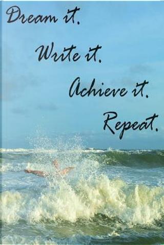 Dream it. Write it. Achieve it. Repeat. by Stephanie DeWitt