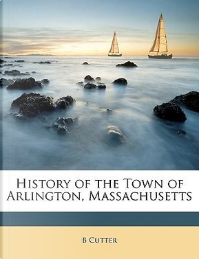 History of the Town of Arlington, Massachusetts by B. Cutter