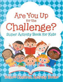 Are You up for the Challenge? Super Activity Book for Kids by Bobo's Children Activity Books