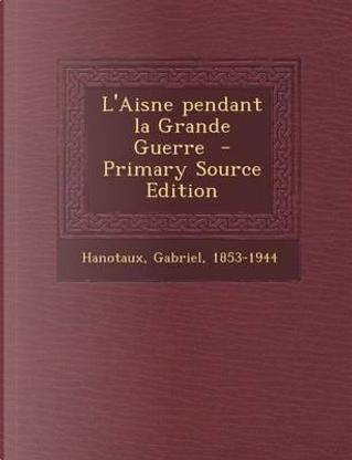L'Aisne Pendant La Grande Guerre - Primary Source Edition by Gabriel Hanotaux
