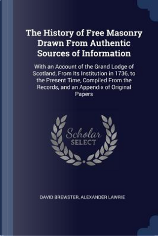 The History of Free Masonry Drawn from Authentic Sources of Information by David Brewster