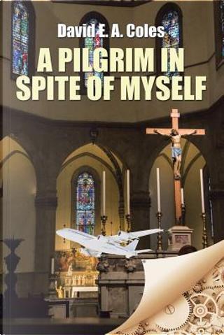 A Pilgrim in Spite of Myself by David E. A. Coles
