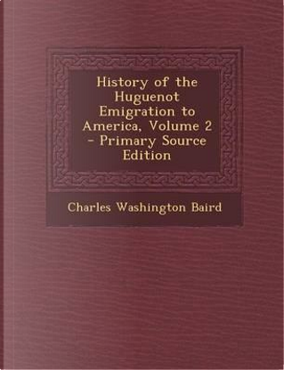 History of the Huguenot Emigration to America, Volume 2 by Charles Washington Baird