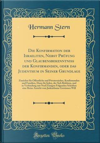 Die Konfirmation der Israeliten, Nebst Prüfung und Glaubensbekenntniß der Konfirmanden, oder das Judenthum in Seiner Grundlage by Hermann Stern