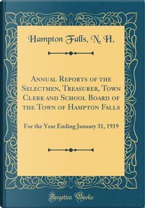 Annual Reports of the Selectmen, Treasurer, Town Clerk and School Board of the Town of Hampton Falls by Hampton Falls N. H.