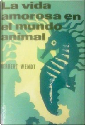 La vida amorosa en el mundo animal by Herbert Wendt