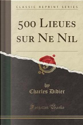 500 Lieues sur Ne Nil (Classic Reprint) by Charles Didier