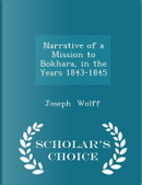 Narrative of a Mission to Bokhara, in the Years 1843-1845 - Scholar's Choice Edition by Joseph Wolff