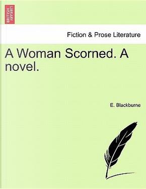 A Woman Scorned. A novel.Vol. I. by E. Blackburne