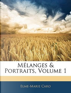 Mlanges & Portraits, Volume 1 by Elme-Marie Caro