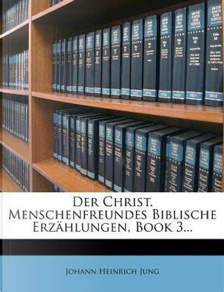 Der Christ. Menschenfreundes Biblische Erz Hlungen, Book 3. by Johann Heinrich Jung