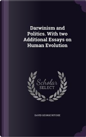 Darwinism and Politics. with Two Additional Essays on Human Evolution by David George Ritchie