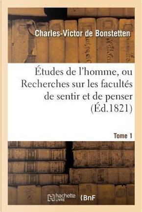 Études de l'Homme, Ou Recherches Sur les Facultes de Sentir et de Penser. Tome 1 by De Bonstetten-C-V