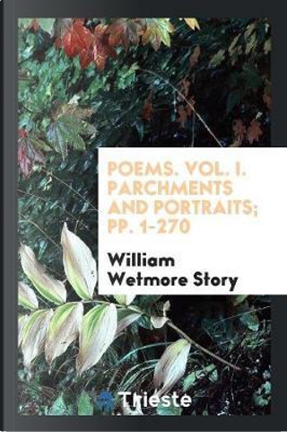 Poems. Vol. I. Parchments and Portraits; pp. 1-270 by William Wetmore Story