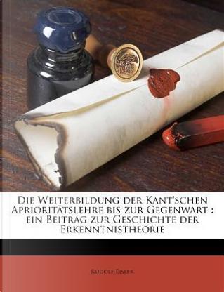 Die Weiterbildung Der Kant'schen Aprioritatslehre Bis Zur Gegenwart by Rudolf Eisler