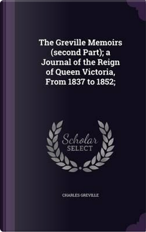 The Greville Memoirs (Second Part); A Journal of the Reign of Queen Victoria, from 1837 to 1852; by Charles Greville