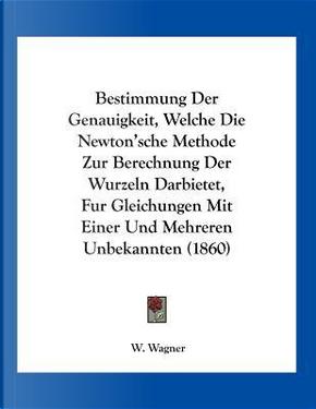 Bestimmung Der Genauigkeit, Welche Die Newton'sche Methode Zur Berechnung Der Wurzeln Darbietet, Fur Gleichungen Mit Einer Und Mehreren Unbekannten (1 by W. Wagner