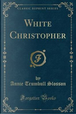 White Christopher (Classic Reprint) by Annie Trumbull Slosson
