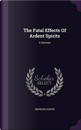 The Fatal Effects of Ardent Spirits by Ebenezer Porter