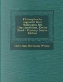 Philosophische Dogmatik Oder Philosophie Des Christenthums, Erster Band by Christian Hermann Weisse