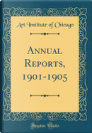 Annual Reports, 1901-1905 (Classic Reprint) by Art Institute of Chicago