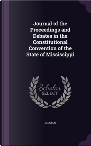 Journal of the Proceedings and Debates in the Constitutional Convention of the State of Mississippi by Jackson