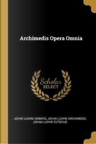 Archimedis Opera Omnia by Johan Ludvig Heiberg