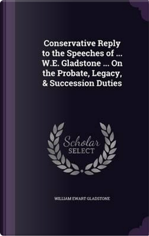 Conservative Reply to the Speeches of W.E. Gladstone on the Probate, Legacy, Succession Duties by William Ewart Gladstone