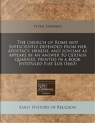 The Church of Rome Not Sufficiently Defended from Her Apostacy, Heresie, and Schisme as Appears by an Answer to Certain Quaeries, Printed in a Book Entituled Fiat Lux (1663) by Peter Samways