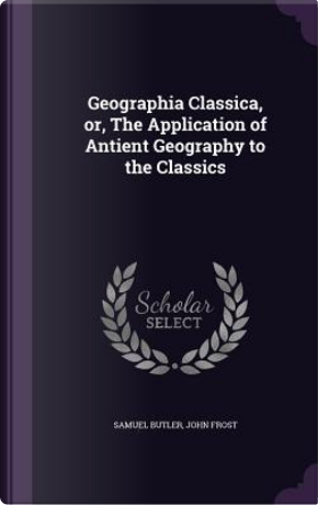 Geographia Classica, Or, the Application of Antient Geography to the Classics by SAMUEL BUTLER
