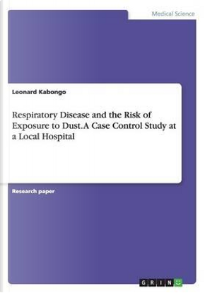 Respiratory Disease and the Risk of Exposure to Dust. A Case Control Study at a Local Hospital by Leonard Kabongo