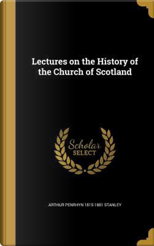 Lectures on the History of the Church of Scotland by Arthur Penrhyn 1815-1881 Stanley