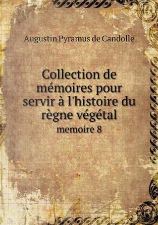 Collection de Memoires Pour Servir A L'Histoire Du Regne Vegetal Memoire 8 by Augustin Pyramus De Candolle