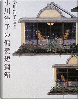 小川洋子の偏愛短篇箱 by 小川 洋子