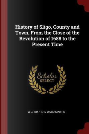 History of Sligo, County and Town, from the Close of the Revolution of 1688 to the Present Time by W. G. Wood-Martin