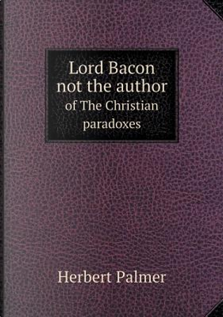 Lord Bacon Not the Author of the Christian Paradoxes by Herbert Palmer