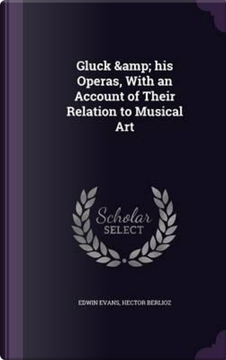 Gluck & His Operas, with an Account of Their Relation to Musical Art by Edwin Evans