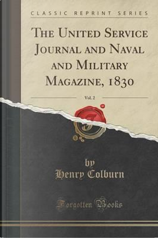 The United Service Journal and Naval and Military Magazine, 1830, Vol. 2 (Classic Reprint) by Henry Colburn