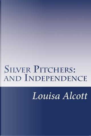 Silver Pitchers and Independence by Louisa may Alcott