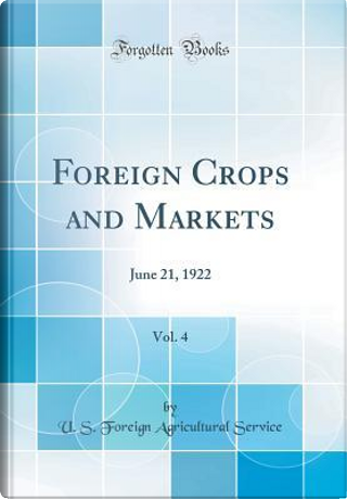 Foreign Crops and Markets, Vol. 4 by U. S. Foreign Agricultural Service